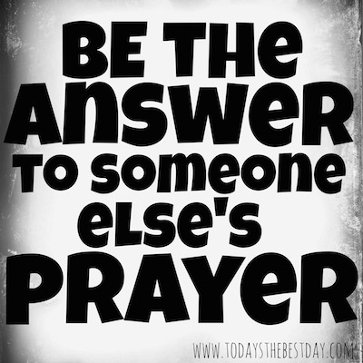 Be the answer to someone else's prayer
