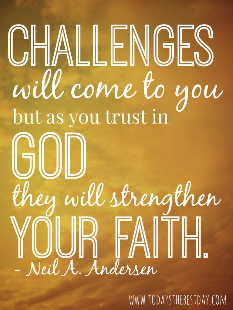 Challenges will come to you, but as you trust in god they will strengthen your faith
