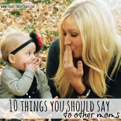 10 things you should say to other moms 2