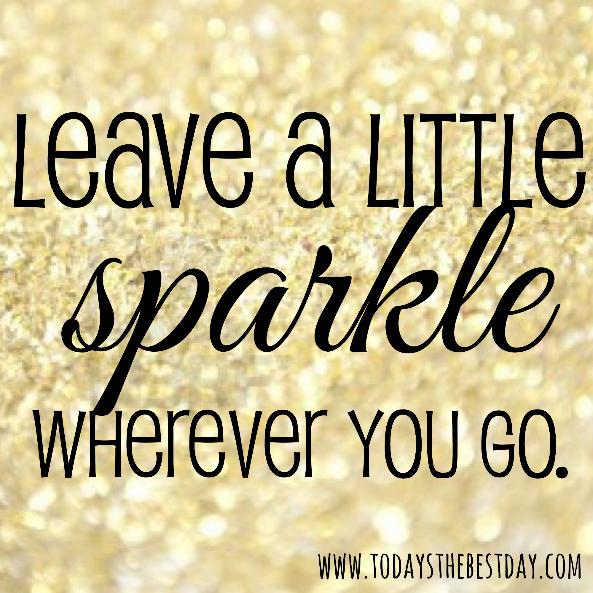 Leave a little sparkle wherever you go - Today's the Best Day