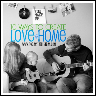10 Ways To Create Love At Home - Great ideas!
