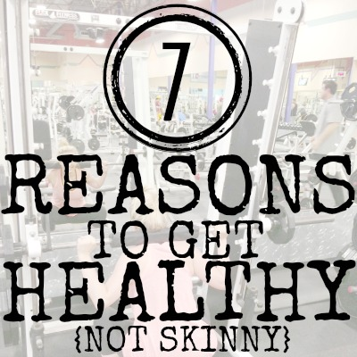 7 REASONS TO GET HEALTHY NOT SKINNY 2