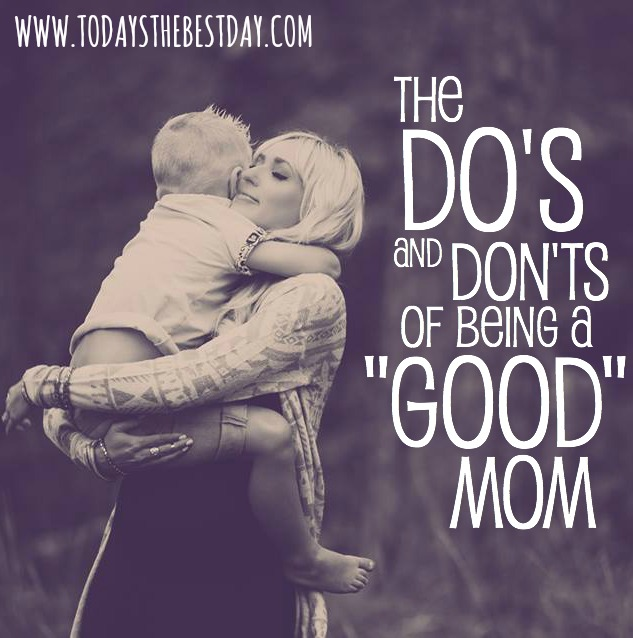THE DOS AND DONTS OF BEING A GOOD MOM - LOVE THIS!