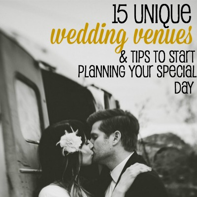 15 Unique Wedding Venues and Tips to start planning your special day!