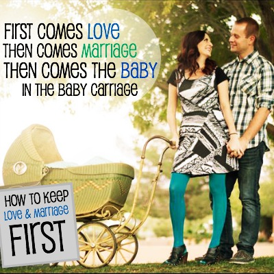 First comes love, then comes marriage, then comes the baby - How to Keep Love and Marriage First