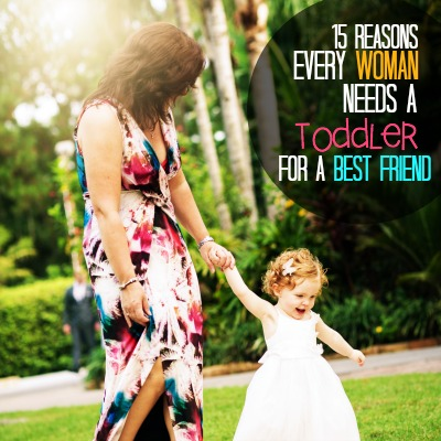 15 Reasons Every Woman Needs A Toddle As A Best Friend