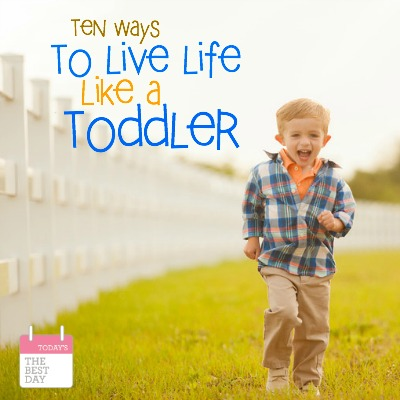 10 Ways to Live Life Like A Toddler