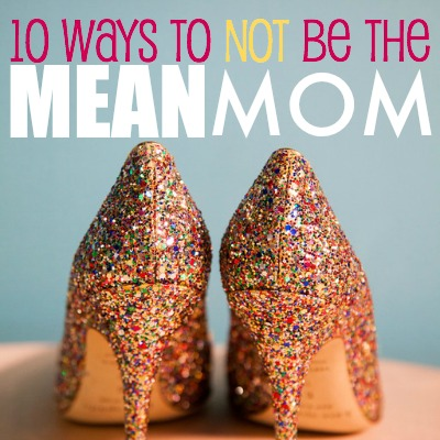 10 ways to not be the Mean Mom