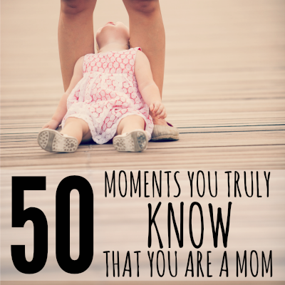 50 MOMENTS YOU TRULY KNOW THAT YOU ARE A MOM YOU KNOW YOU ARE A MOM WHEN....