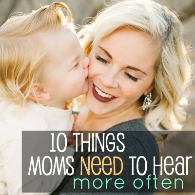 10 Things Moms Need To Hear More Often Today S The Best Day