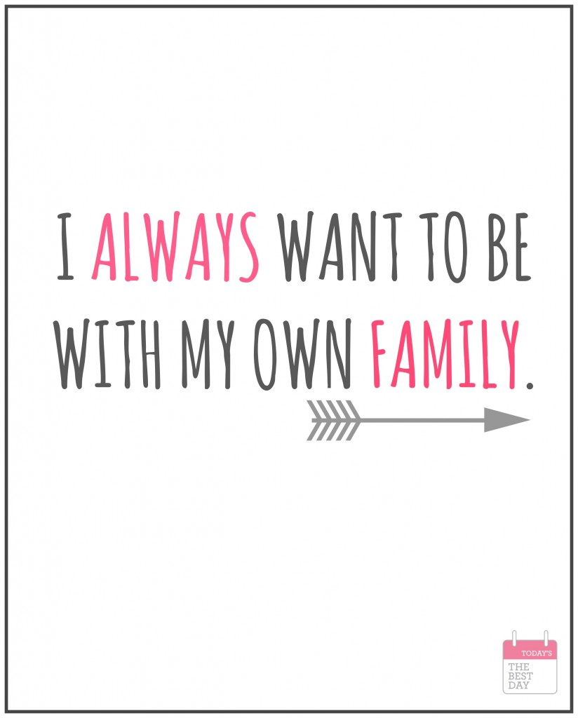 I ALWAYS WANT TO BE WITH MY OWN FAMILY