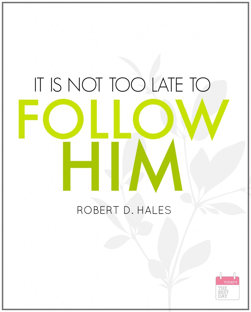 IT IS NOT TOO LATE TO FOLLOW HIM