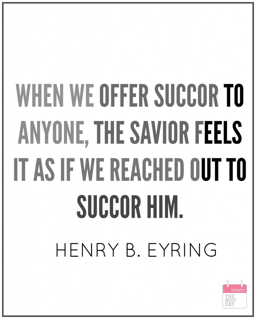 WHEN WE OFFER SUCCOR TO ANYONE, THE SAVIOR FEELS IT AS IF WE REACHED OUT TO SUCCOR HIM. HENRY B. EYRING