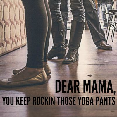 Dear Mama, You Keep Rockin Those Yoga Pants 2