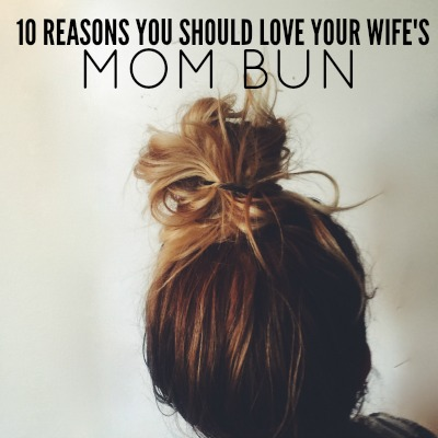 10 Reasons You Should LOVE Your Wife's Mom Bun