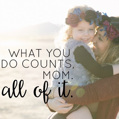 what-you-do-counts-mom-all-of-it-2