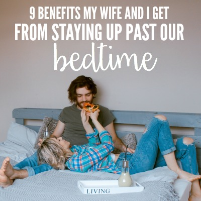 9 Benefits My Wife And I Get From Staying Up Past Our Bedtime 2